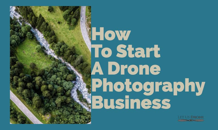 Start a Drone Photography Business With This In-Depth Guide